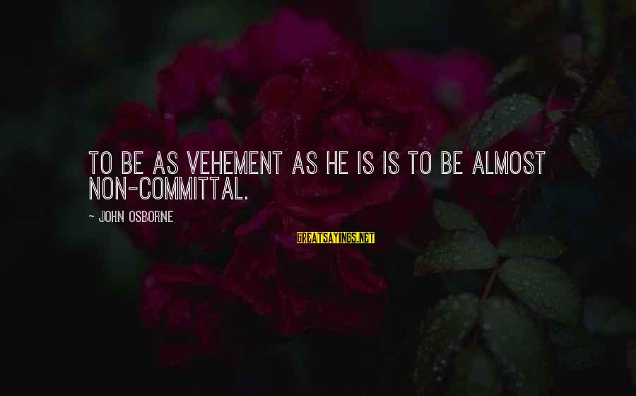 Committal Sayings By John Osborne: To be as vehement as he is is to be almost non-committal.