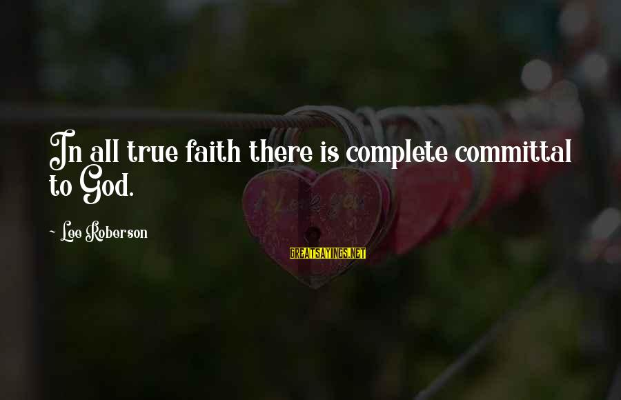Committal Sayings By Lee Roberson: In all true faith there is complete committal to God.