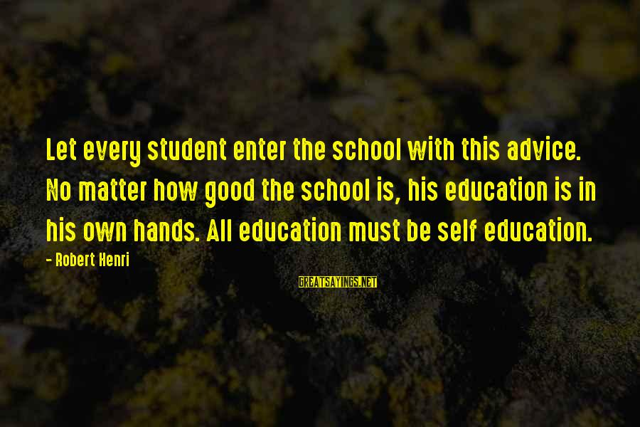Committal Sayings By Robert Henri: Let every student enter the school with this advice. No matter how good the school