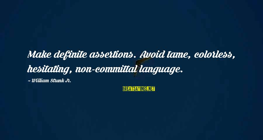 Committal Sayings By William Strunk Jr.: Make definite assertions. Avoid tame, colorless, hesitating, non-committal language.