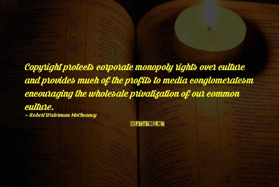 Common Corporate Sayings By Robert Waterman McChesney: Copyright protects corporate monopoly rights over culture and provides much of the profits to media