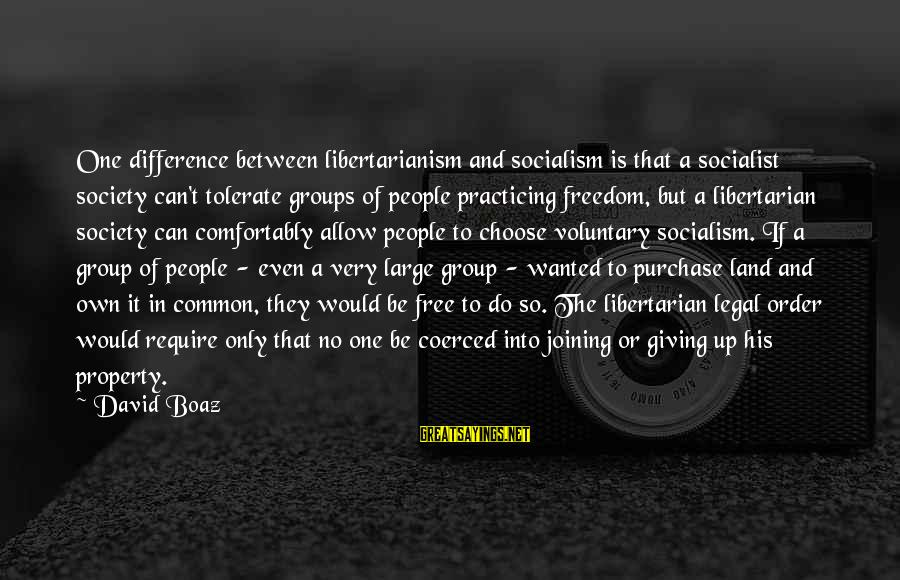 Common Legal Sayings By David Boaz: One difference between libertarianism and socialism is that a socialist society can't tolerate groups of