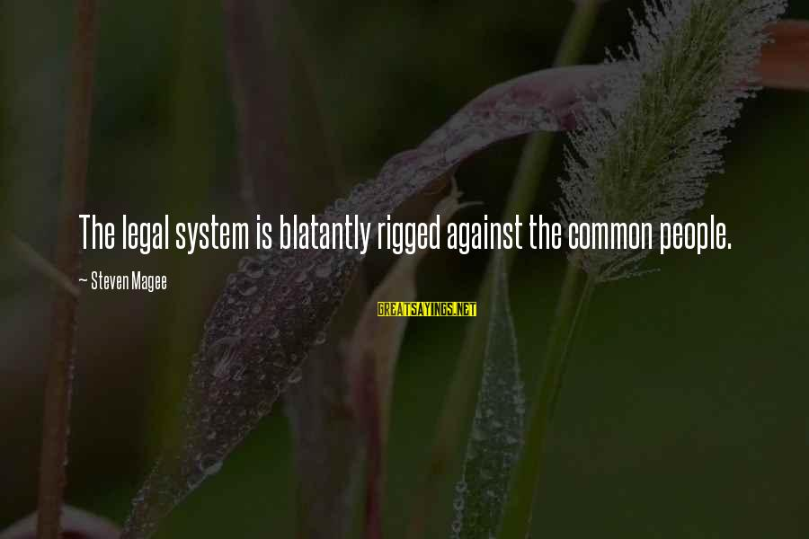 Common Legal Sayings By Steven Magee: The legal system is blatantly rigged against the common people.
