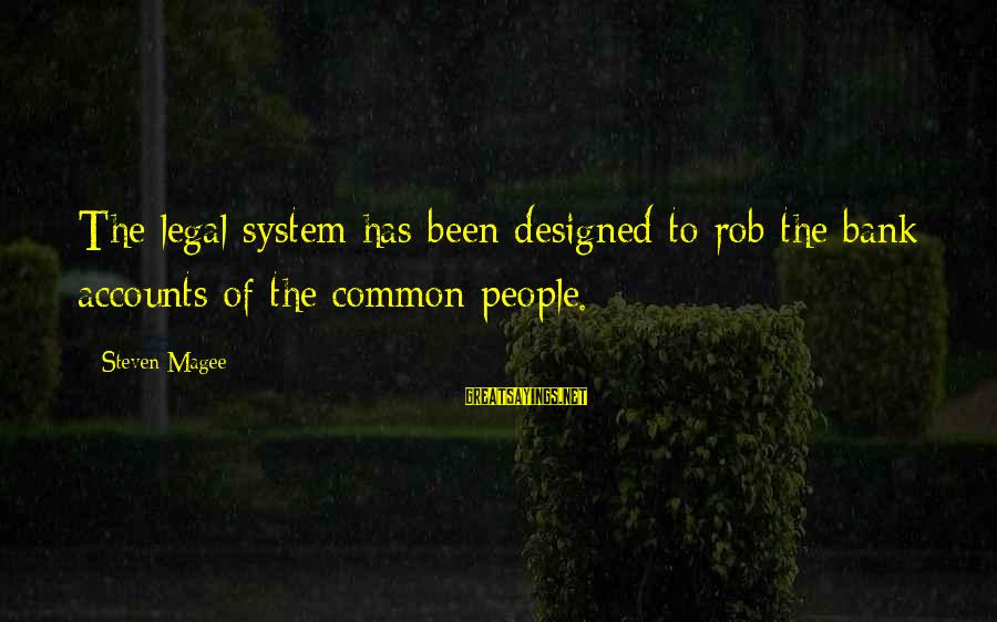 Common Legal Sayings By Steven Magee: The legal system has been designed to rob the bank accounts of the common people.