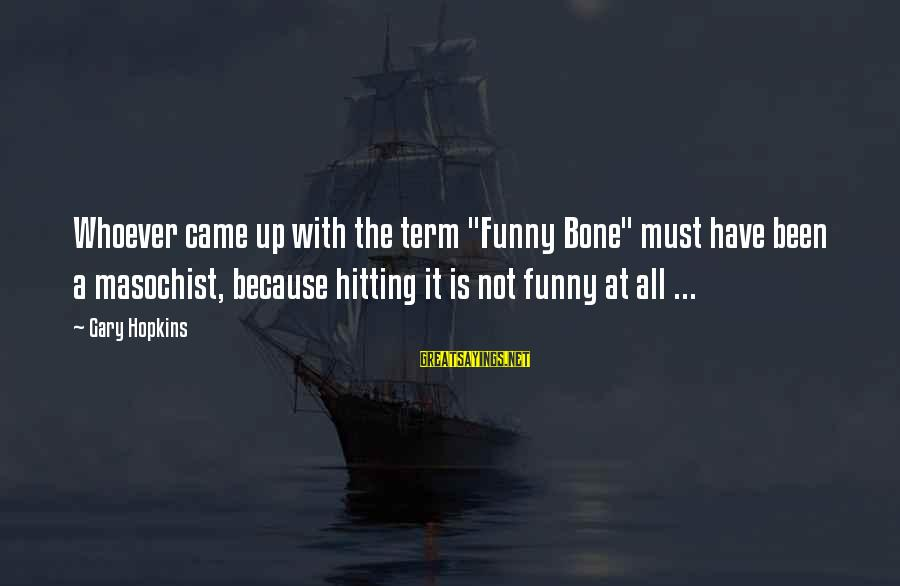 "Common Sense Funny Sayings By Gary Hopkins: Whoever came up with the term ""Funny Bone"" must have been a masochist, because hitting"