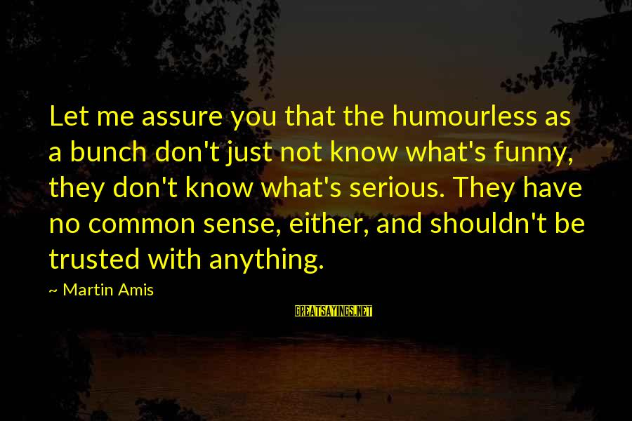 Common Sense Funny Sayings By Martin Amis: Let me assure you that the humourless as a bunch don't just not know what's