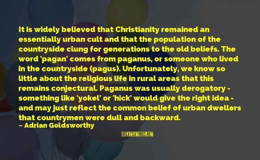 Common Urban Sayings By Adrian Goldsworthy: It is widely believed that Christianity remained an essentially urban cult and that the population