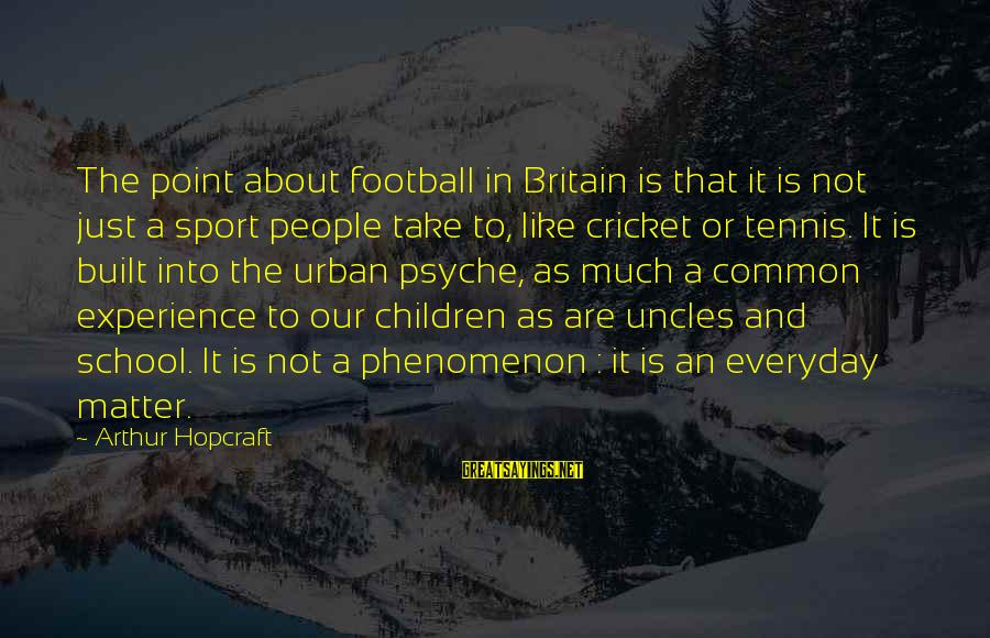Common Urban Sayings By Arthur Hopcraft: The point about football in Britain is that it is not just a sport people