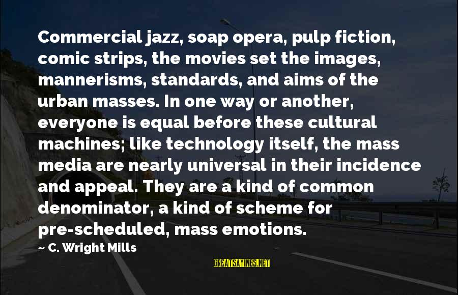 Common Urban Sayings By C. Wright Mills: Commercial jazz, soap opera, pulp fiction, comic strips, the movies set the images, mannerisms, standards,