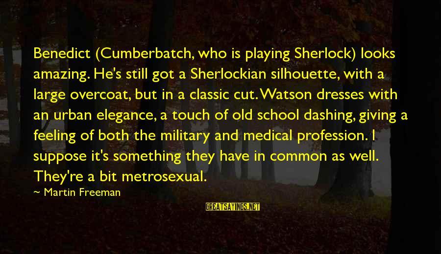 Common Urban Sayings By Martin Freeman: Benedict (Cumberbatch, who is playing Sherlock) looks amazing. He's still got a Sherlockian silhouette, with