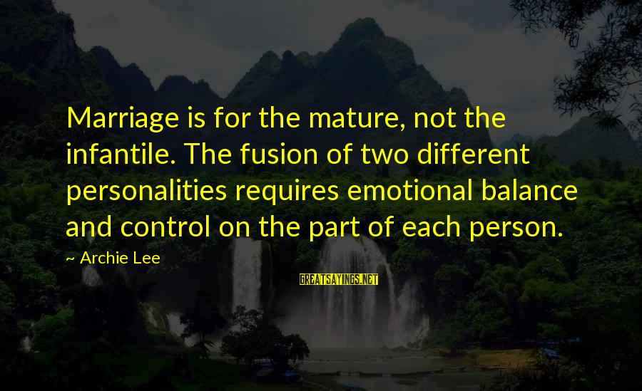 Communication And Love Sayings By Archie Lee: Marriage is for the mature, not the infantile. The fusion of two different personalities requires