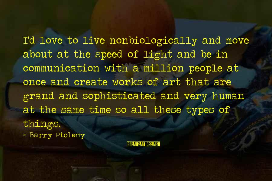 Communication And Love Sayings By Barry Ptolemy: I'd love to live nonbiologically and move about at the speed of light and be