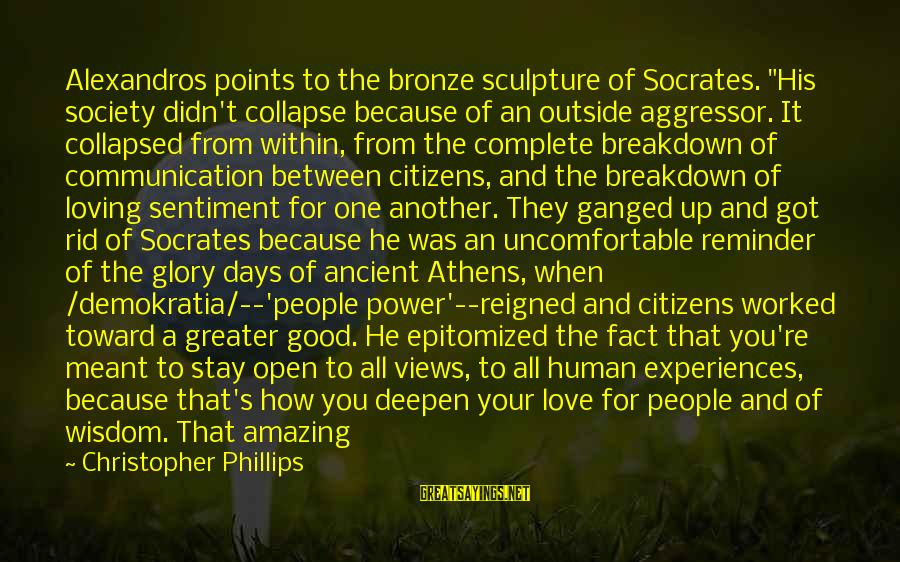 """Communication And Love Sayings By Christopher Phillips: Alexandros points to the bronze sculpture of Socrates. """"His society didn't collapse because of an"""