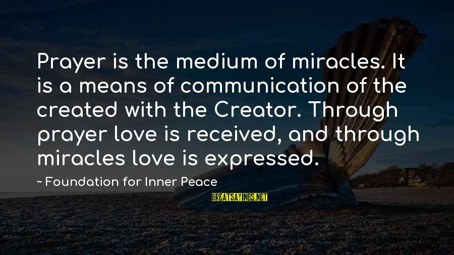 Communication And Love Sayings By Foundation For Inner Peace: Prayer is the medium of miracles. It is a means of communication of the created