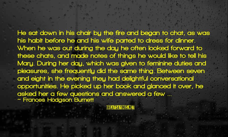 Communication And Love Sayings By Frances Hodgson Burnett: He sat down in his chair by the fire and began to chat, as was