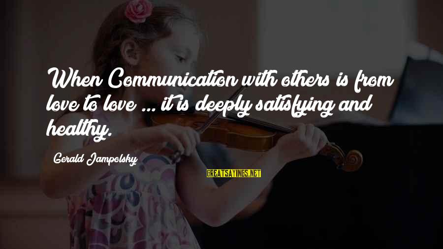Communication And Love Sayings By Gerald Jampolsky: When Communication with others is from love to love ... it is deeply satisfying and