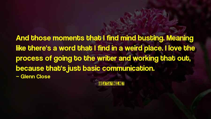 Communication And Love Sayings By Glenn Close: And those moments that I find mind busting. Meaning like there's a word that I
