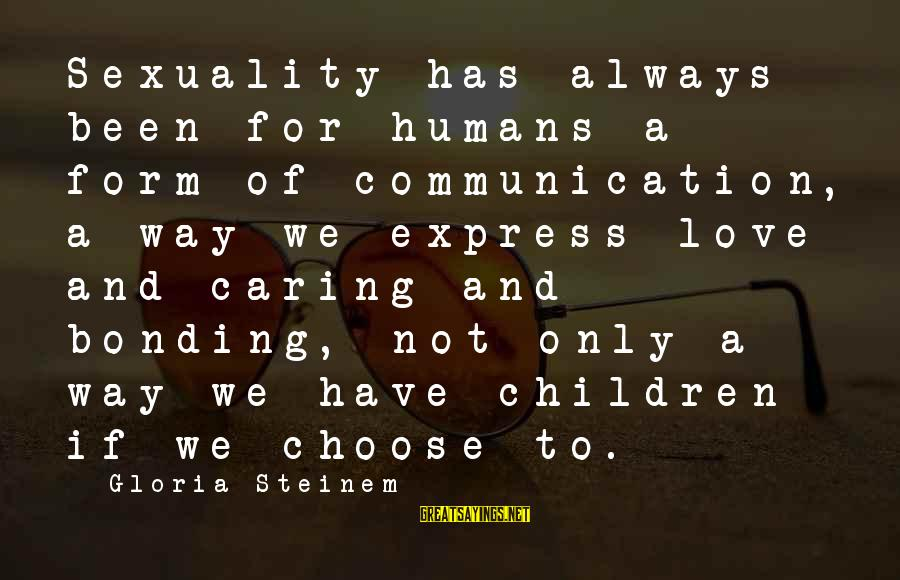 Communication And Love Sayings By Gloria Steinem: Sexuality has always been for humans a form of communication, a way we express love