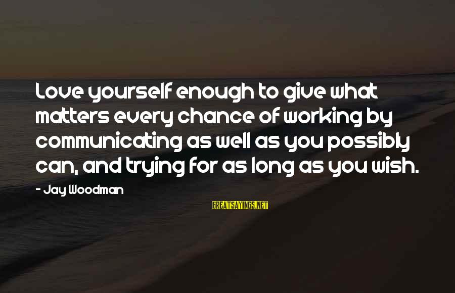 Communication And Love Sayings By Jay Woodman: Love yourself enough to give what matters every chance of working by communicating as well