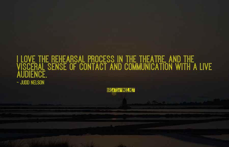 Communication And Love Sayings By Judd Nelson: I love the rehearsal process in the theatre, and the visceral sense of contact and