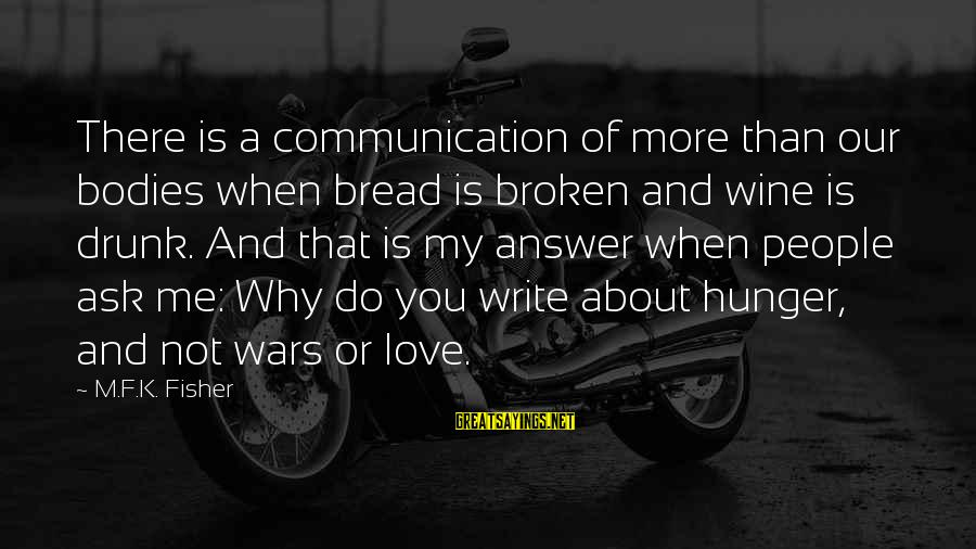 Communication And Love Sayings By M.F.K. Fisher: There is a communication of more than our bodies when bread is broken and wine