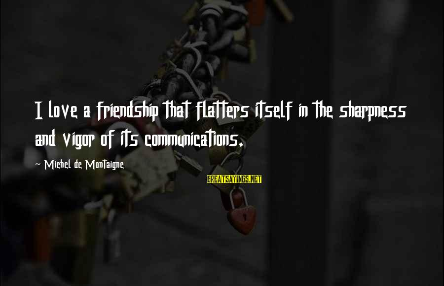 Communication And Love Sayings By Michel De Montaigne: I love a friendship that flatters itself in the sharpness and vigor of its communications.