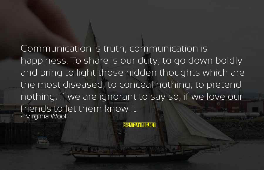 Communication And Love Sayings By Virginia Woolf: Communication is truth; communication is happiness. To share is our duty; to go down boldly