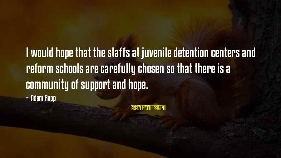 Community Centers Sayings By Adam Rapp: I would hope that the staffs at juvenile detention centers and reform schools are carefully