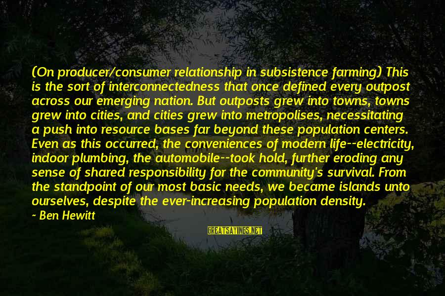 Community Centers Sayings By Ben Hewitt: (On producer/consumer relationship in subsistence farming) This is the sort of interconnectedness that once defined
