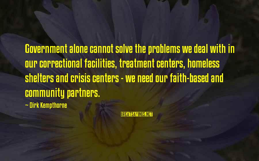 Community Centers Sayings By Dirk Kempthorne: Government alone cannot solve the problems we deal with in our correctional facilities, treatment centers,