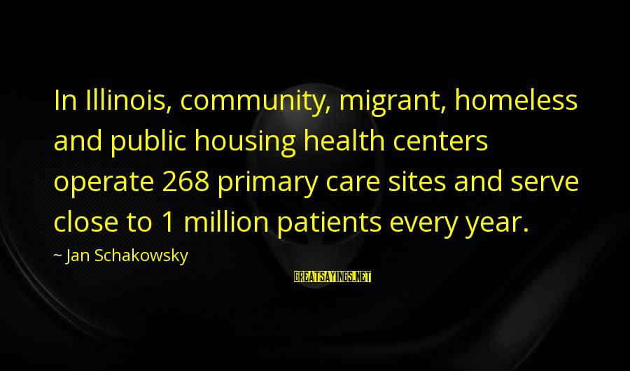 Community Centers Sayings By Jan Schakowsky: In Illinois, community, migrant, homeless and public housing health centers operate 268 primary care sites