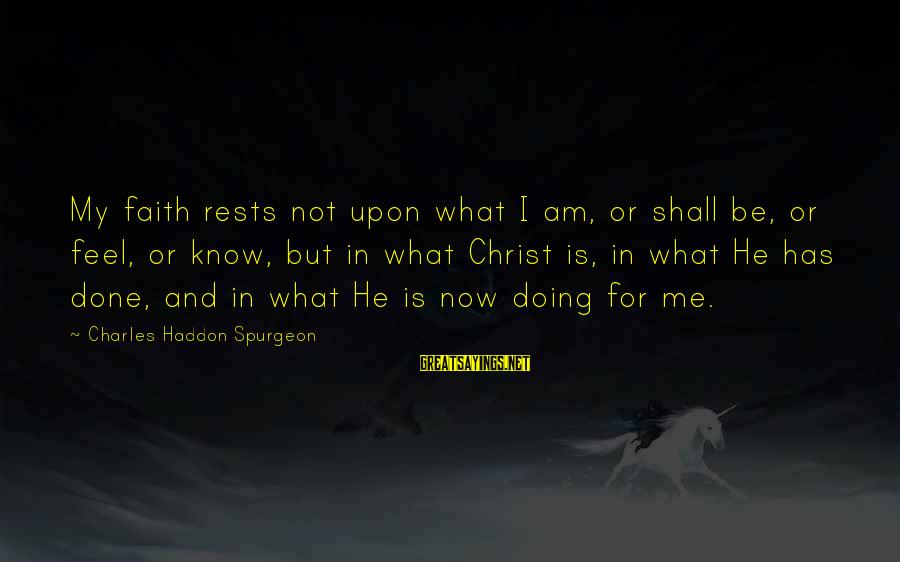 Community Inclusion Sayings By Charles Haddon Spurgeon: My faith rests not upon what I am, or shall be, or feel, or know,