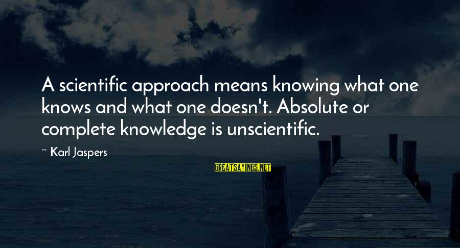 Community Inclusion Sayings By Karl Jaspers: A scientific approach means knowing what one knows and what one doesn't. Absolute or complete