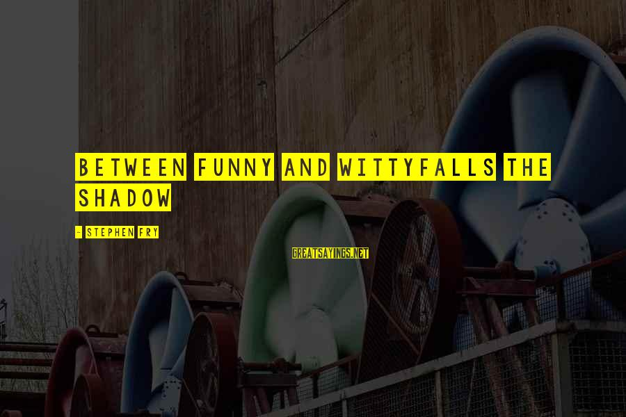 Community Mobilization Sayings By Stephen Fry: Between funny and wittyFalls the shadow