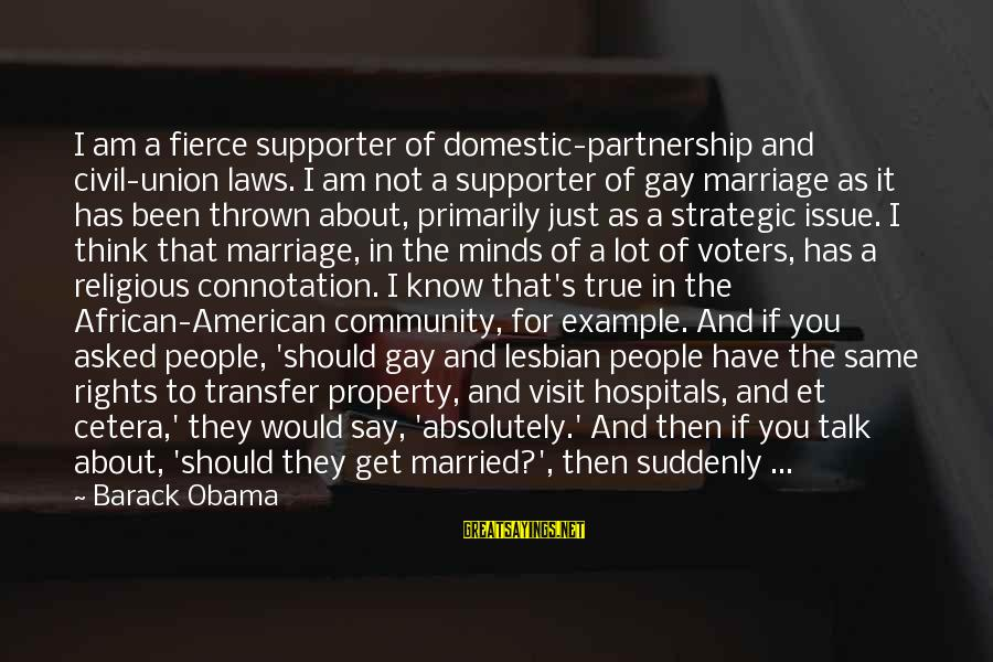 Community Partnership Sayings By Barack Obama: I am a fierce supporter of domestic-partnership and civil-union laws. I am not a supporter