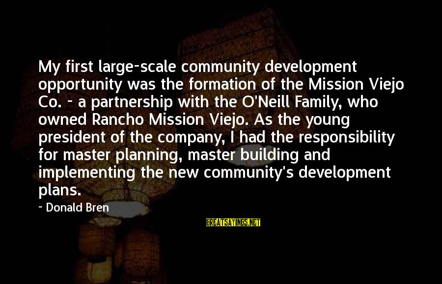 Community Partnership Sayings By Donald Bren: My first large-scale community development opportunity was the formation of the Mission Viejo Co. -