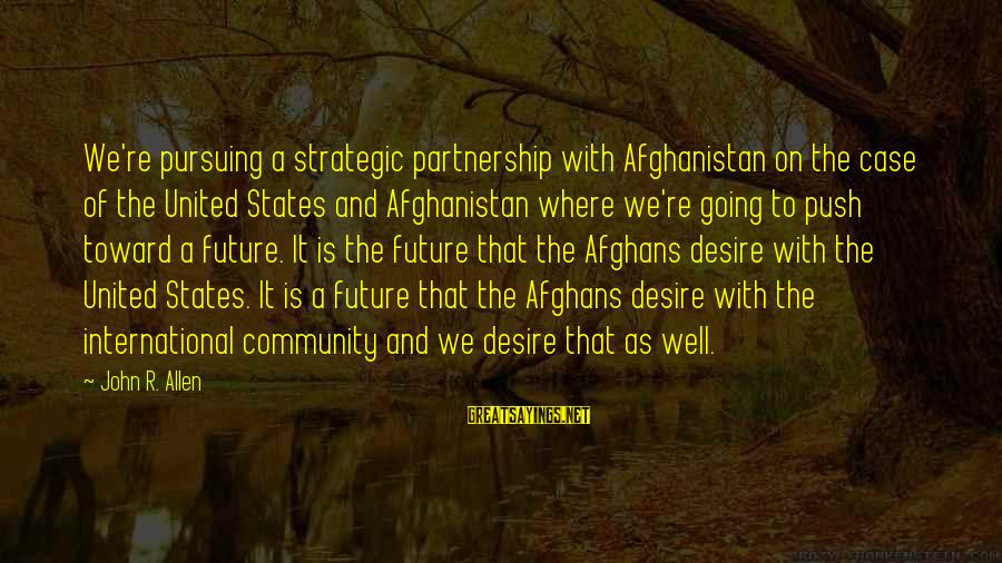 Community Partnership Sayings By John R. Allen: We're pursuing a strategic partnership with Afghanistan on the case of the United States and