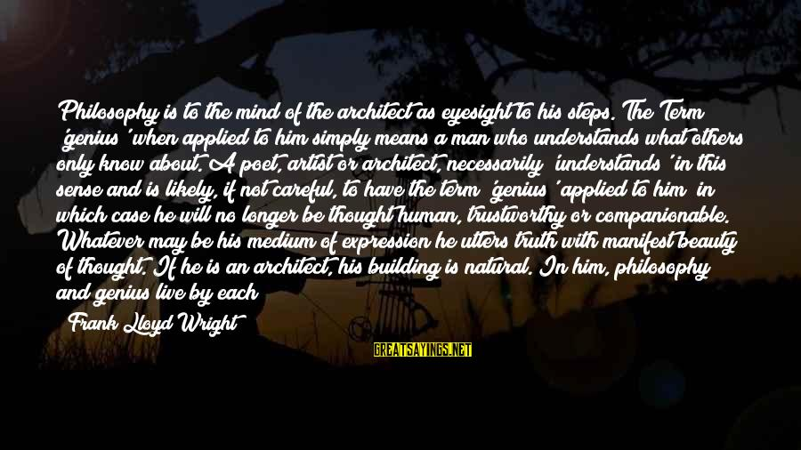 Companionable Sayings By Frank Lloyd Wright: Philosophy is to the mind of the architect as eyesight to his steps. The Term