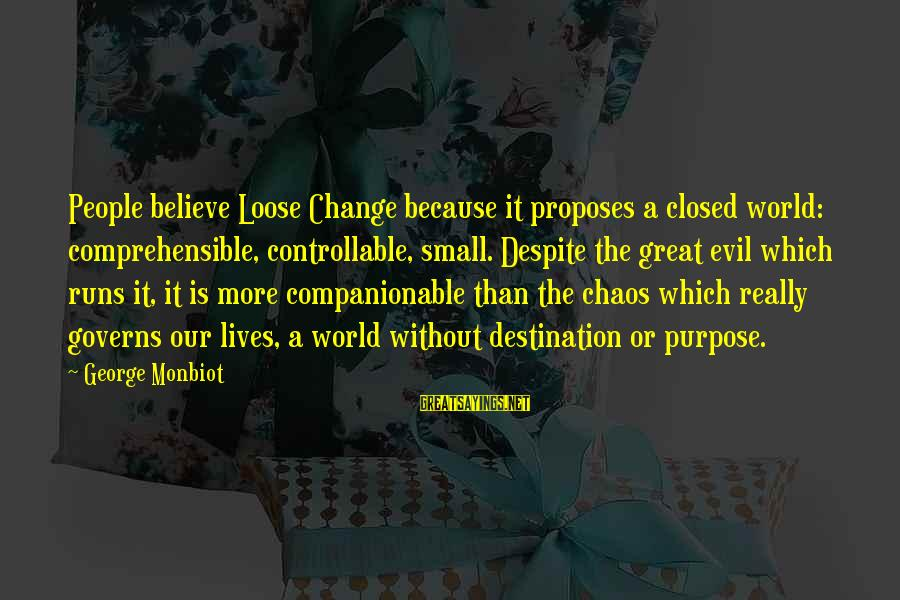 Companionable Sayings By George Monbiot: People believe Loose Change because it proposes a closed world: comprehensible, controllable, small. Despite the
