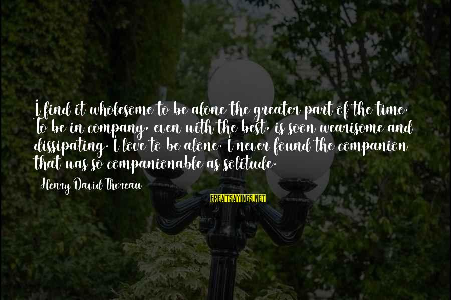 Companionable Sayings By Henry David Thoreau: I find it wholesome to be alone the greater part of the time. To be