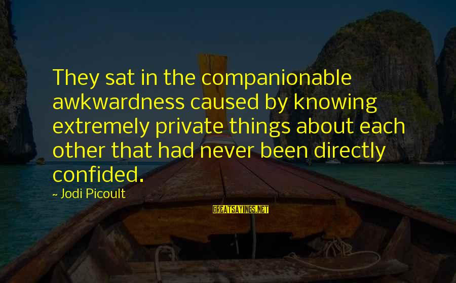 Companionable Sayings By Jodi Picoult: They sat in the companionable awkwardness caused by knowing extremely private things about each other