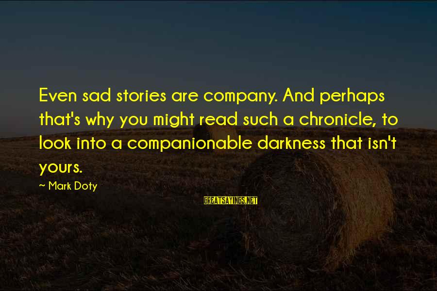 Companionable Sayings By Mark Doty: Even sad stories are company. And perhaps that's why you might read such a chronicle,
