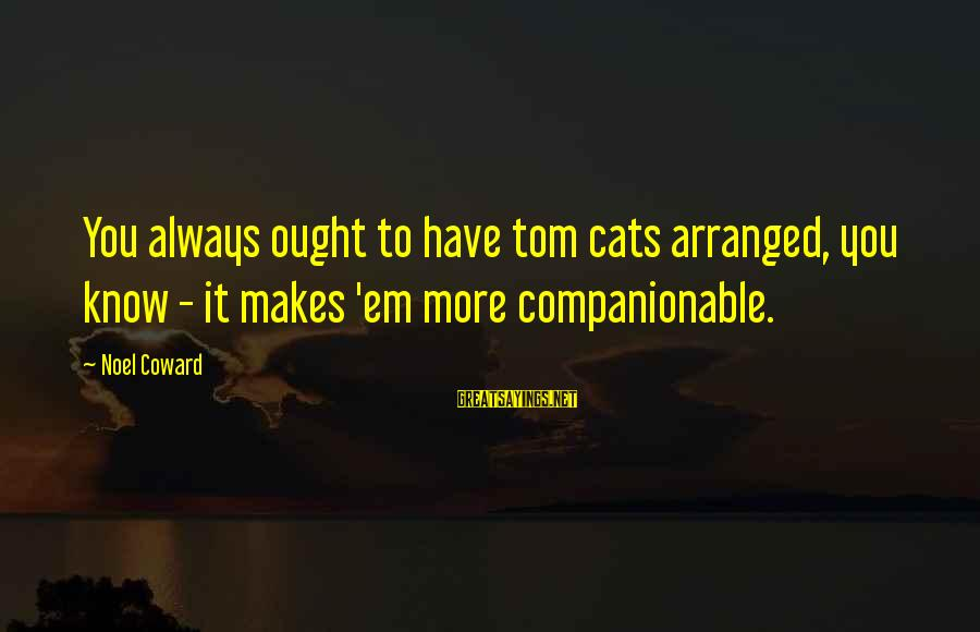 Companionable Sayings By Noel Coward: You always ought to have tom cats arranged, you know - it makes 'em more