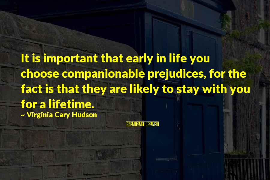 Companionable Sayings By Virginia Cary Hudson: It is important that early in life you choose companionable prejudices, for the fact is