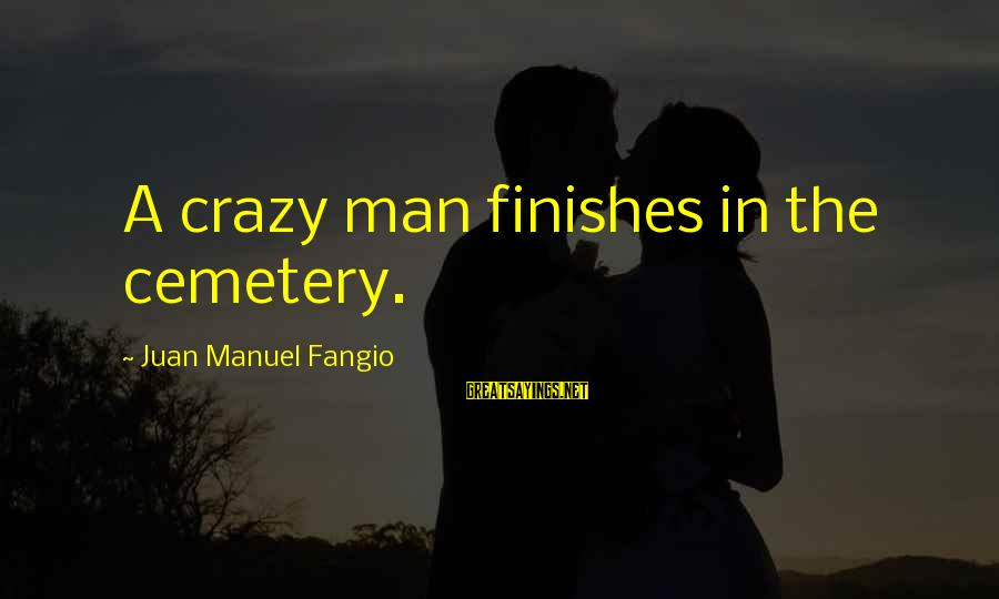 Comparative Health Sayings By Juan Manuel Fangio: A crazy man finishes in the cemetery.