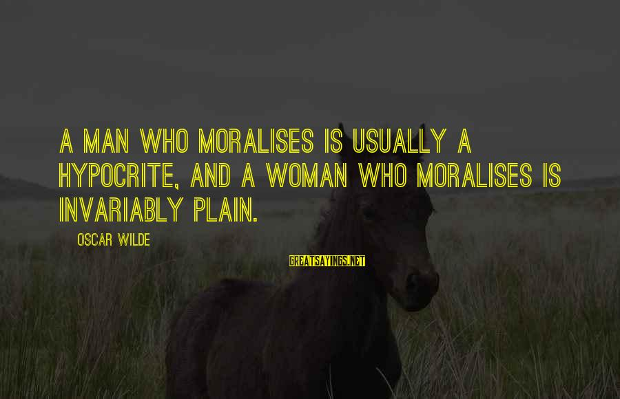 Comparative Health Sayings By Oscar Wilde: A man who moralises is usually a hypocrite, and a woman who moralises is invariably