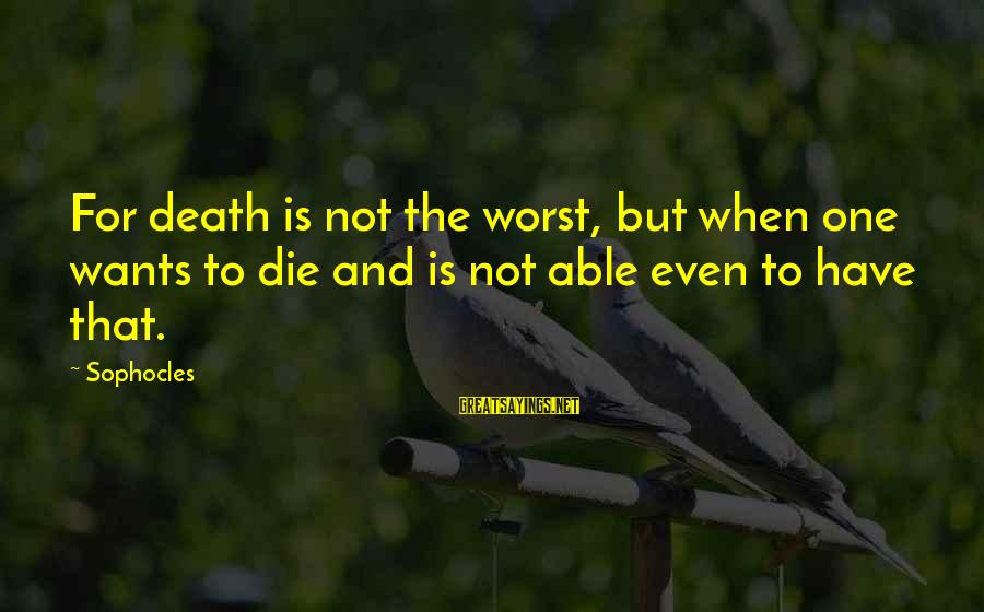 Competing With An Ex Girlfriend Sayings By Sophocles: For death is not the worst, but when one wants to die and is not