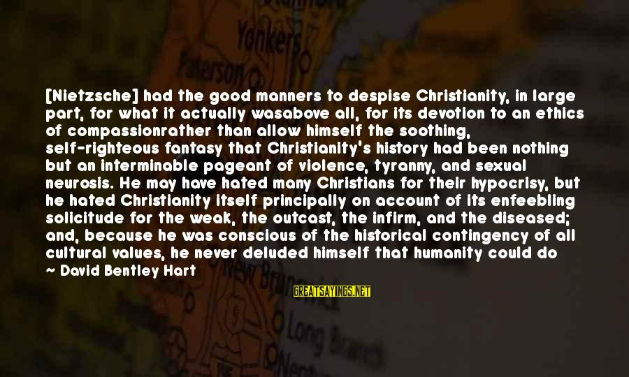 Compiler Sayings By David Bentley Hart: [Nietzsche] had the good manners to despise Christianity, in large part, for what it actually