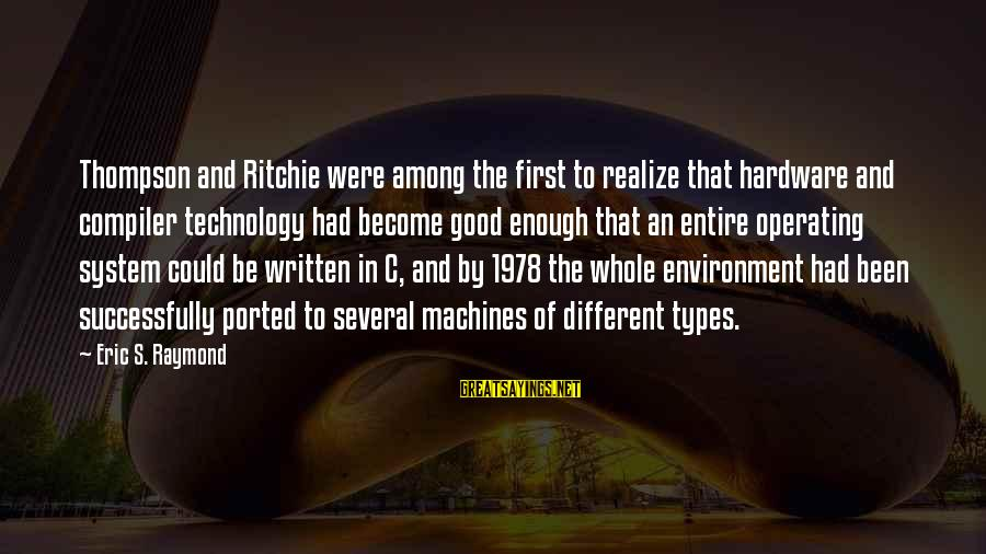 Compiler Sayings By Eric S. Raymond: Thompson and Ritchie were among the first to realize that hardware and compiler technology had