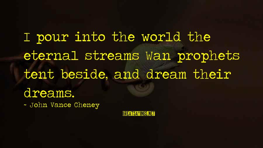 Compiler Sayings By John Vance Cheney: I pour into the world the eternal streams Wan prophets tent beside, and dream their